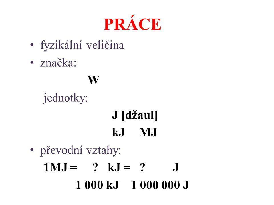 PRÁCE fyzikální veličina značka: W jednotky: J [džaul] kJ MJ